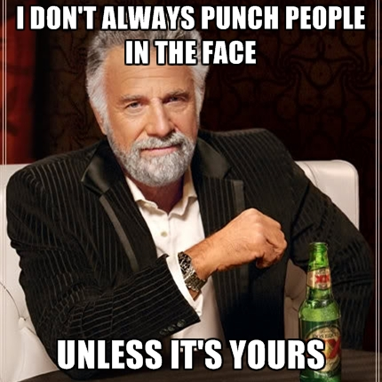 i-dont-always-punch-people-in-the-face-unless-its-yours